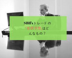 sbifxトレードの「形状予想」はどんなもの?